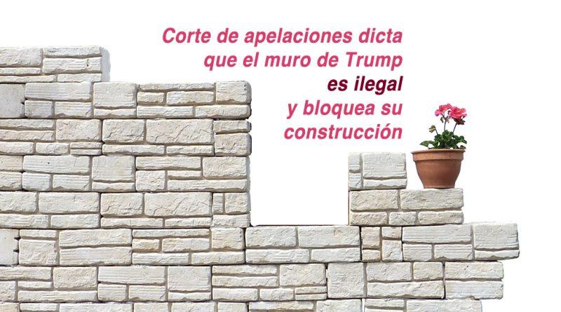 Corte de apelaciones dicta que el muro de Trump es ilegal y bloquea su construcción